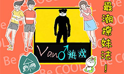 【van♂游戏】第二期:最潮男孩小蔡同学教你如何撩妹!